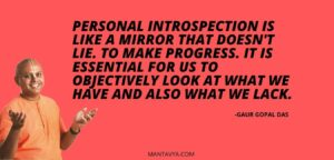 Personal introspection is like a mirror that doesn't lie. To make progress. It is essential for us to objectively look at what we have and also what we lack.