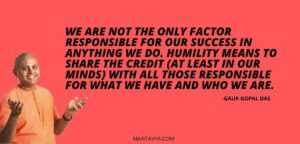 We are not the only factor responsible for our success in anything we do. Humility means to share the credit (at least in our minds) with all those responsible for what we have and who we are.