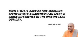 Even a small part of our morning spent in self-awareness can make a large difference in the way we lead our day.
